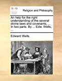 An Help for the Right Understanding of the Several Divine Laws and Covenants, in Two Parts by Edw Wells, Edward Wells, 1171097220