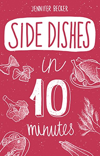 Side Dishes in 10 minutes: The Side Dishes Bible: Everything You Need In 1 Book- Recipes Tried & True In No Time (10 minutes dishes)