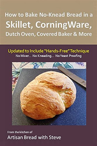 "How to Bake No-Knead Bread in a Skillet, CorningWare, Dutch Oven, Covered Baker & More (Updated to Include ""Hands-Free"" Technique): From the kitchen of Artisan Bread with Steve by Steve Gamelin"