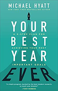 Your Best Year Ever: A 5-Step Plan for Achieving Your Most Important Goals by [Hyatt, Michael]