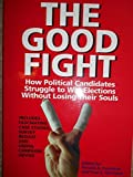 img - for The Good Fight: How Political Candidates Struggle to Win Elections Without Losing Their Souls book / textbook / text book