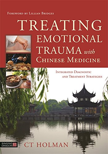 Treating Emotional Trauma with Chinese Medicine: Integrated Diagnostic and Treatment Strategies (Traditional Chinese Treatment)