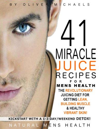 41 MIRACLE JUICE RECIPES FOR MENS HEALTH. THE REVOLUTIONARY JUICING PLAN FOR GETTING LEAN, BUILDING MUSCLE & HEALTHY VIBRANT (Man Juice)