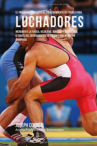 Descargar Libro El Programa Completo De Entrenamiento De Fuerza Para Luchadores: Incremente La Fuerza, Velocidad, Agilidad, Y Resistencia, A Traves Del Entrenamiento De Fuerza Y Una Nutricion Apropiada Joseph Correa (atleta Profesional Y Entrenador)