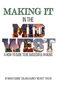 Making It in the Midwest: A How to Guide to Be Successful in Music by [Collins,Brian, Taylor,Quincy]