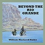 Beyond the Rio Grande | William McLeod Raine