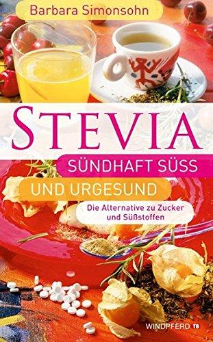 STEVIA - Sündhaft süß und urgesund (Die Alternative zu Zucker und Süßstoffen)