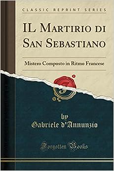 IL Martirio di San Sebastiano: Mistero Composto in Ritmo Francese (Classic Reprint)