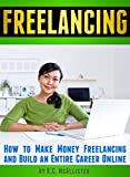 FREELANCING: How to Make Money Freelancing and Build an Entire Career Online (Data Entry Jobs, Virtual Assistant Jobs, Graphic Design Jobs, Creative Writing Jobs)