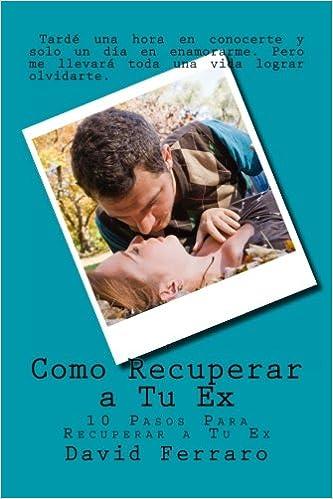 Como Recuperar a Tu Ex: 10 Pasos Para Recuperar a Tu Ex: Volume 1