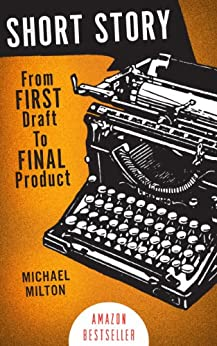 SHORT STORY: From FIRST Draft to FINAL Product by [Milton, Michael]