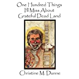 One Hundred Things I'll Miss about Grateful Dead Land, Christine Dunne, 0978812816