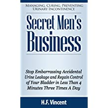 Secret Men's Business - Stop Embarrassing Accidental Urine Leakage and Regain Control of Your Bladder in Less Than 4 Minutes Three Times A Day (Managing, ... Preventing Urinary Incontinence Book 1)