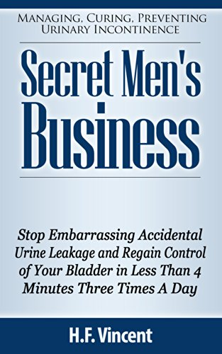 Secret Men's Business - Stop Embarrassing Accidental Urine Leakage and Regain Control of Your Bladder in Less Than 4 Minutes Three Times A Day (Managing. Preventing Urinary Incontinence Book 1)