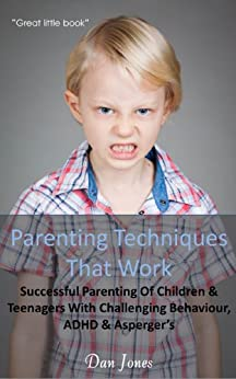 Parenting Techniques That Work: Successful Parenting Of Children & Teenagers With Challenging Behaviour, ADHD & Aspergers by [Jones, Dan]