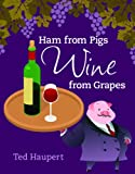 Ham from Pigs Wine from Grapes, Ted Haupert, 0981747701