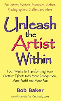 Unleash the Artist Within: Four Weeks to Transforming Your Creative Talents Into More Recognition, More Profit & More Fun (English Edition) de [Baker, Bob]