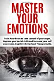 Master Your Emotions: Train Your brain to take control of your anger, Improve your social skills and Increase your self  awareness. Cognitive Behavioral Therapy Guide.
