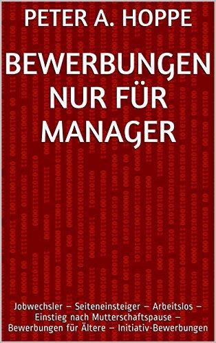 BEWERBUNGEN NUR FÜR MANAGER: Jobwechsler - Seiteneinsteiger - Arbeitslos - Einstieg nach Mutterschaftspause - Bewerbungen für Ältere - Initiativ-Bewerbungen (Berufsspezifische Bewerbungen 6)