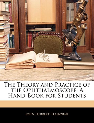 The Theory and Practice of the Ophthalmoscope: A Hand-Book for Students