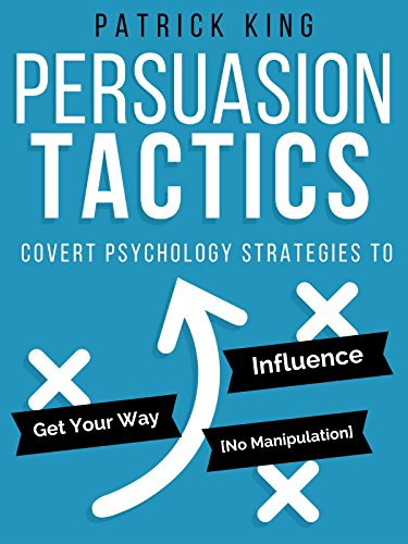 Persuasion Tactics: Covert Psychology Strategies to Influence, Persuade, & Get Your Way (Without Manipulation) by [King, Patrick]