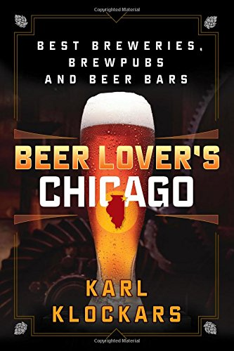 Beer Lover's Chicago: Best Breweries, Brewpubs and Beer Bars (Beer Lovers Series) by Karl Klockars