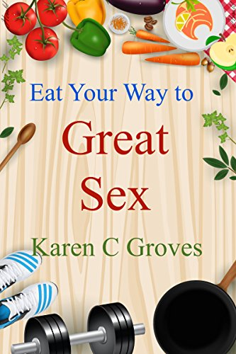 Eat Your Way to Great Sex - Specific Superfoods for Enhanced Libido: Desire, Fertility, Energy, Erectile Function and Great Orgasms (Superfoods Series Book 10)