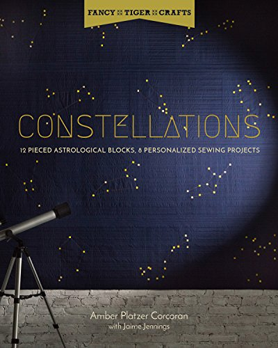 (Constellations: 12 Pieced Astrological Blocks, 8 Personalized Sewing Projects (Fancy Tiger Crafts))
