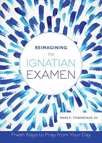 Reimagining the Ignatian Examen: Fresh Ways to Pray from Your Day by [Thibodeaux, Mark E.]