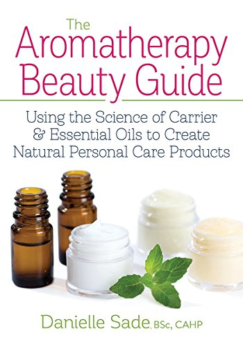 The Aromatherapy Beauty Guide: Using the Science of Carrier and Essential Oils to Create Natural Personal Care Products