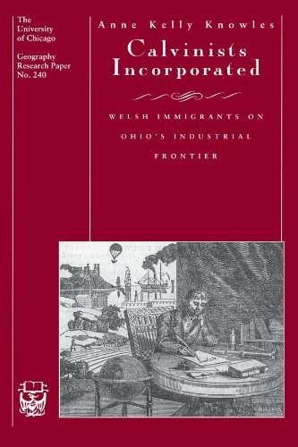 Calvinists Incorporated: Welsh Immigrants on Ohio's Industrial Frontier (University of Chicago Geography Research Papers) by Anne Kelly Knowles ()
