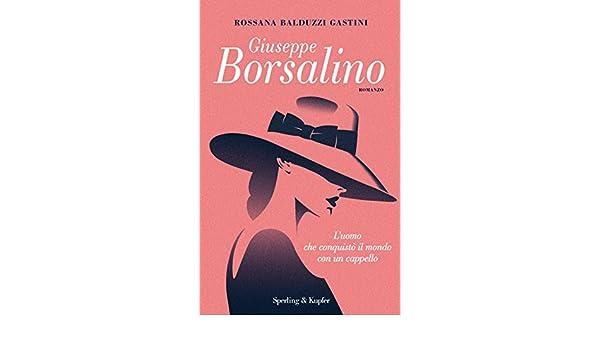 Giuseppe Borsalino. L uomo che conquistò il mondo con un cappello  Rossana  Balduzzi Gastini  9788820065522  Amazon.com  Books 21a28b4a3ea7