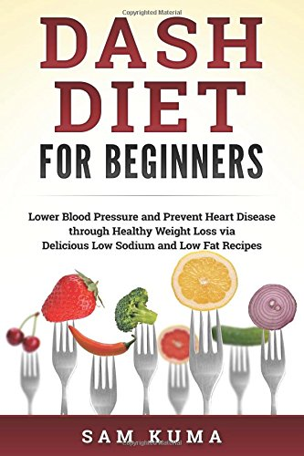 Dash Diet: Dash Diet for Beginners: Lower Blood Pressure and Prevent Heart Disease through Healthy Weight Loss via Delicious Low Sodium and Low Fat ... a complete guide to weight loss) (Volume 1) by Sam Kuma