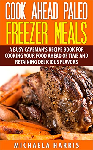ezer Meals: A Busy Caveman's Recipe Book for Cooking Your Food Ahead of Time and Retaining Delicious Flavors ()