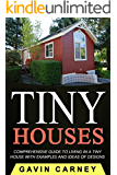 Tiny Houses: A Comprehensive Guide to Living in a Tiny House with Examples and Ideas of Designs (Small Houses, Tiny Houses Living, Tiny Houses on Wheels)