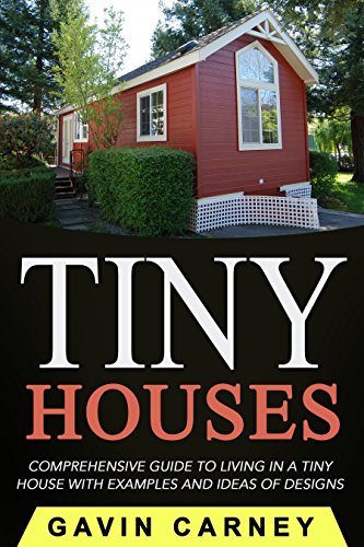 Tiny Houses: A Comprehensive Guide to Living in a Tiny House with Examples and Ideas of Designs (Small Houses, Tiny Houses Living, Tiny Houses on Wheels) by [Carney, Gavin]