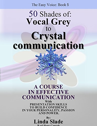 Fifty Shades of Vocal Grey to Crystal Communication: A course in effective communication with presentation skills to build confidence in your personality. and power. (The Easy Voice Book Series 5)
