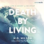 Death by Living: Life Is Meant to Be Spent | N. D. Wilson