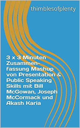 3 x 3 Minuten Zusammenfassung Mashup von Presentation & Public Speaking Skills mit Bill McGowan, Joseph McCormack und Akash Karia (thimblesofplenty 3 Minute Business Book Summary 1) (German Edition)