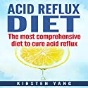 Acid Reflux Diet: The Most Comprehensive Diet to Cure Acid Reflux Audiobook by Kirsten Yang Narrated by Joana Garcia