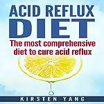 Acid Reflux Diet: The Most Comprehensive Diet to Cure Acid Reflux | Kirsten Yang