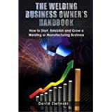 The Welding Business Owner's Hand Book: How to Start, Establish and Grow a Welding or Manufacturing Business