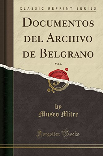 Documentos del Archivo de Belgrano, Vol. 6 (Classic Reprint) (Spanish Edition) [Museo Mitre] (Tapa Blanda)