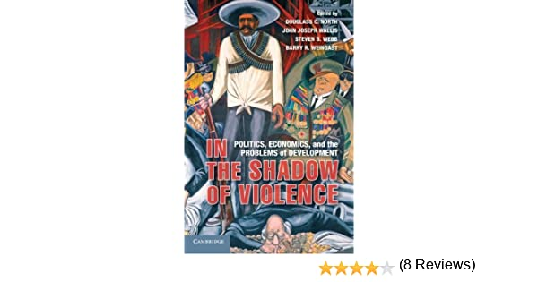 In the Shadow of Violence: Politics, Economics, and the Problems of Development Edited by Douglass C. North, Edited by John Joseph Wallis, Edited by Steven B. Webb, Edited by Barry R. Weingast