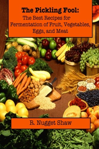 The Pickling Fool: The Best Recipes for Fermentation of Fruit, Vegetable, Eggs, and Meat. (R. Nugget Shaw's Around the World Cookbooks) (Volume 1)