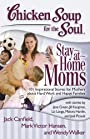 Chicken Soup for the Soul: Stay-at-Home Moms: 101 Inspirational Stories for Mothers about Hard Work and Happy Families
