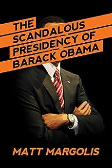 The Scandalous Presidency of Barack Obama by [Margolis, Matt]