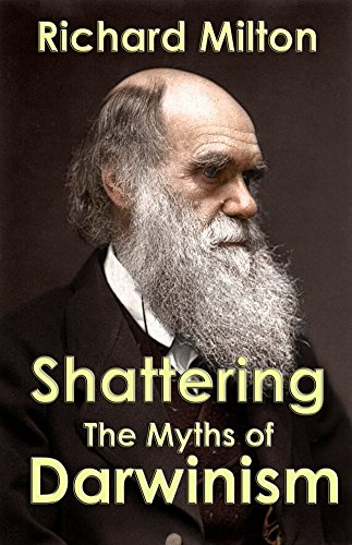 Shattering the Myths of Darwinism: A rational criticism of evolution theory by [Milton, Richard]