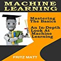 Machine Learning: Mastering The Basics: An In-Depth Look At Machine Learning Audiobook by Fritz Matt Narrated by Kevin Kollins