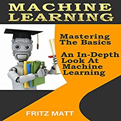 Machine Learning: Mastering The Basics: An In-Depth Look At Machine Learning